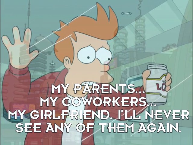 Philip J Fry: My parents... my coworkers... my girlfriend. I'll never see any of them again.