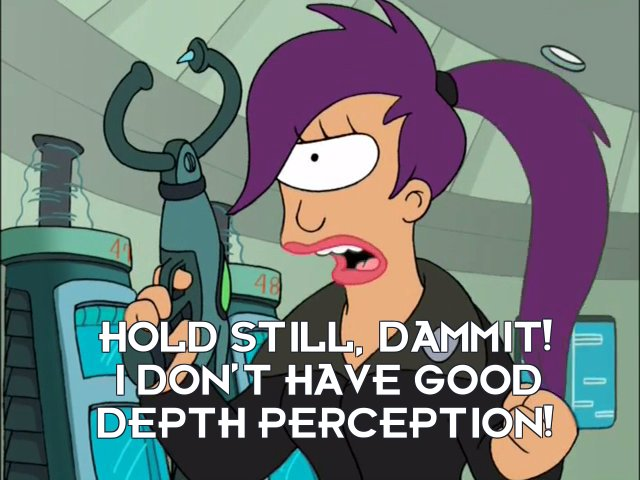 Turanga Leela: Hold still, dammit! I don't have good depth perception!