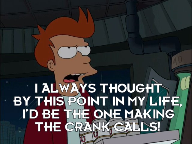 Philip J Fry: I always thought by this point in my life, I'd be the one making the crank calls!