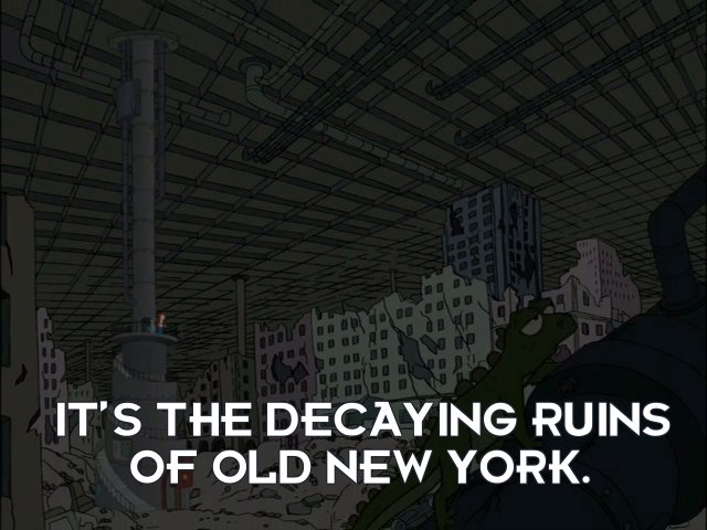 Bender Bending Rodriguez: It's the decaying ruins of Old New York.