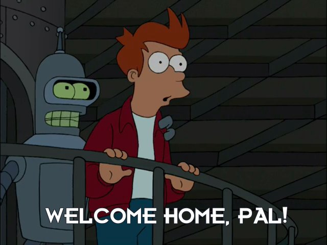 Bender Bending Rodriguez: Welcome home, pal!