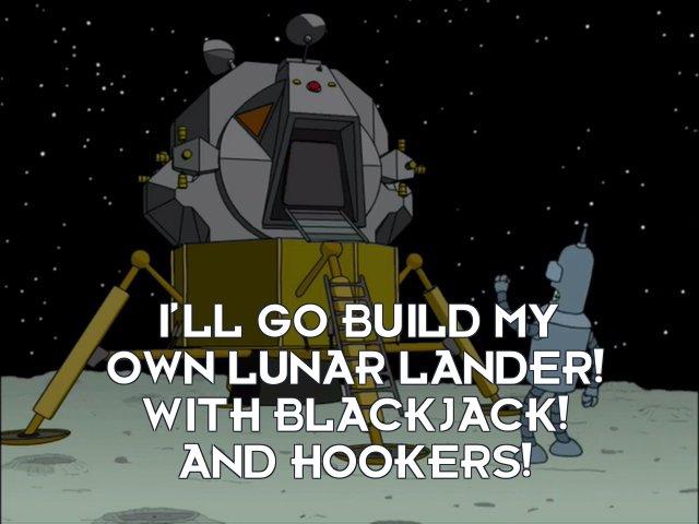 Bender Bending Rodriguez: I'll go build my own lunar lander! With blackjack! And hookers!