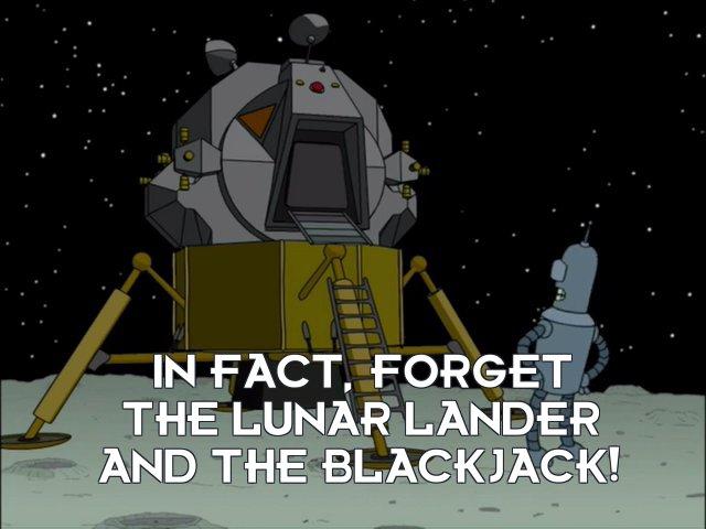 Bender Bending Rodriguez: In fact, forget the lunar lander and the blackjack!