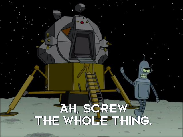 Bender Bending Rodriguez: Ah, screw the whole thing.