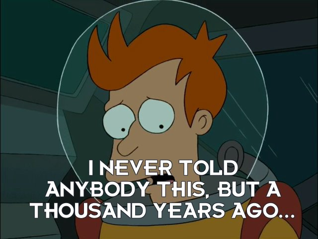 Philip J Fry: I never told anybody this, but a thousand years ago...