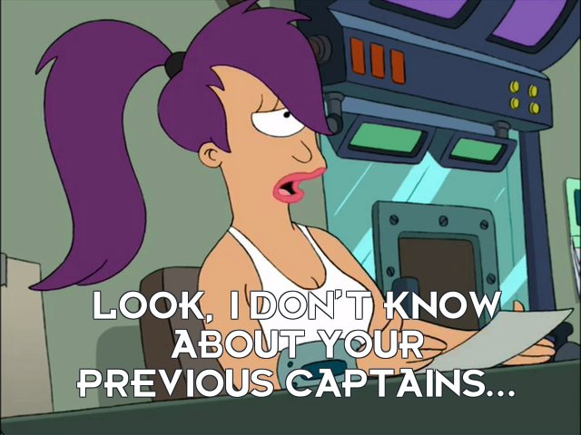 Turanga Leela: Look, I don't know about your previous captains...