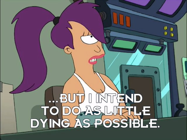 Turanga Leela: ...but I intend to do as little dying as possible.