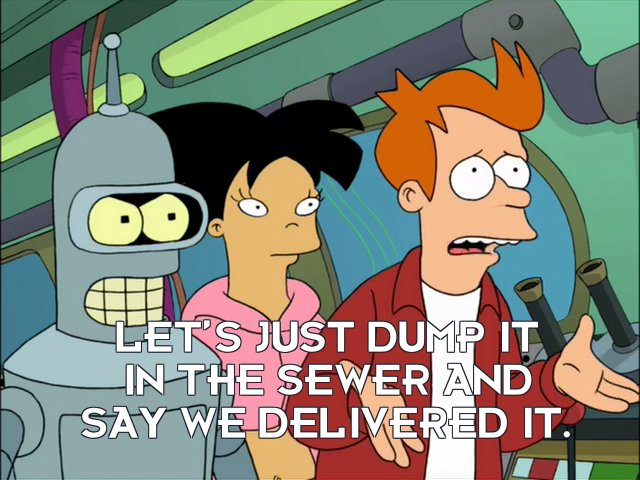 Philip J Fry: Let's just dump it in the sewer and say we delivered it.