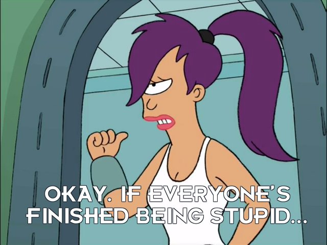 Turanga Leela: Okay. If everyone's finished being stupid...