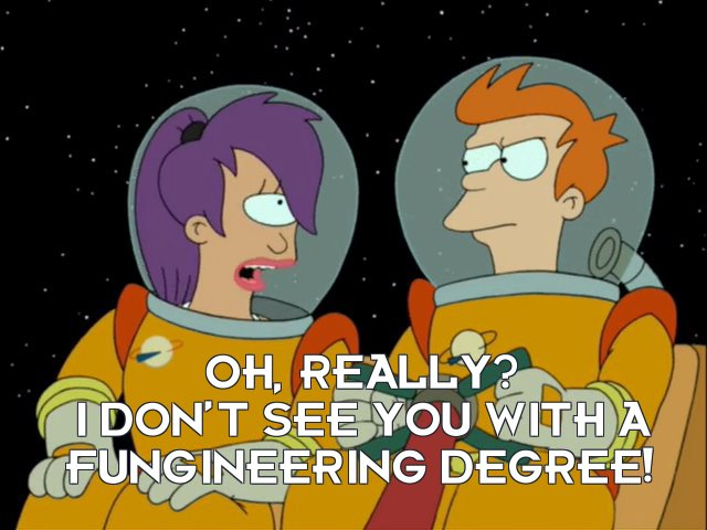 Turanga Leela: Oh, really? I don't see you with a Fungineering degree!