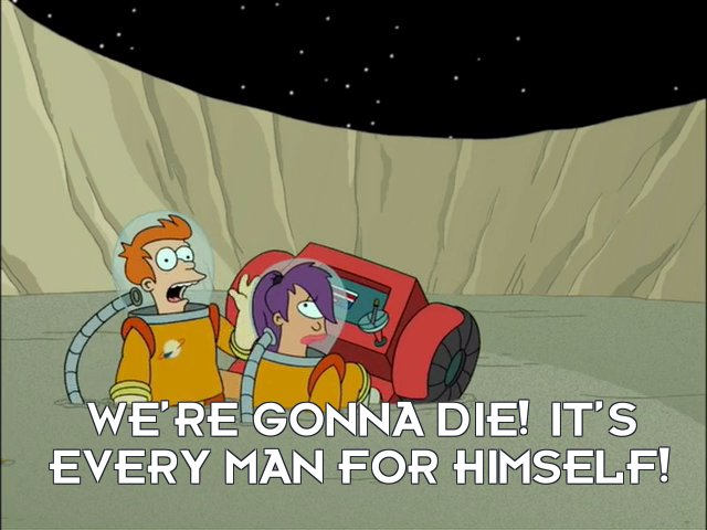 Philip J Fry: We're gonna die! It's every man for himself!