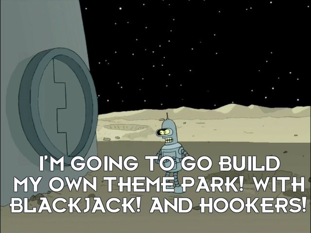 Bender Bending Rodriguez: I'm going to go build my own theme park! With blackjack! And hookers!