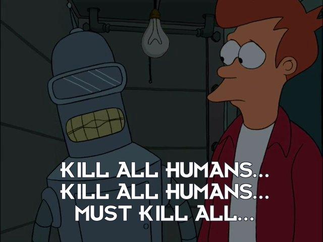 Bender Bending Rodriguez: Kill all humans... kill all humans... must kill all...