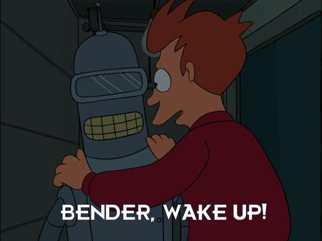 Philip J Fry: Bender, wake up!