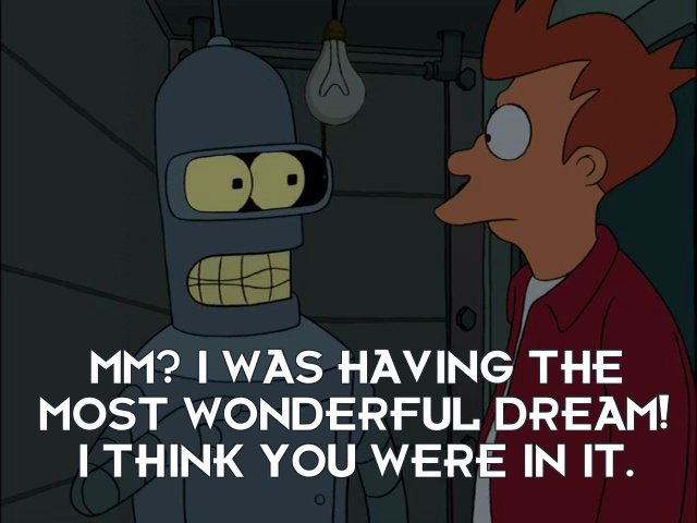 Bender Bending Rodriguez: Mm? I was having the most wonderful dream! I think you were in it.