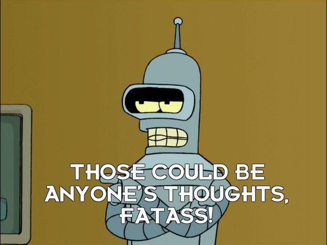 Bender Bending Rodriguez: Those could be anyone's thoughts, fatass!