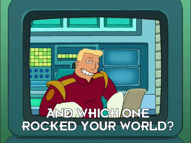 Zapp Brannigan: And which one rocked your world?