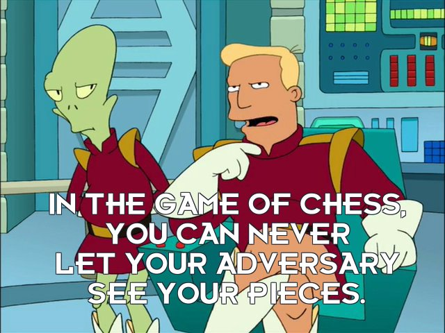 Zapp Brannigan: In the game of chess, you can never let your adversary see your pieces.