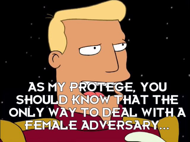 Zapp Brannigan: As my protégé, you should know that the only way to deal with a female adversary...