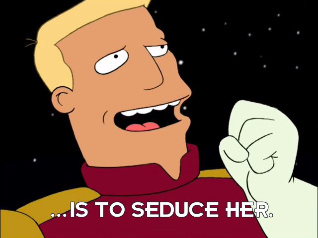 Zapp Brannigan: ...is to seduce her.