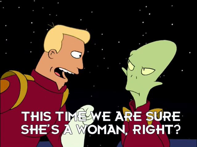 Zapp Brannigan: This time we are sure she's a woman, right?