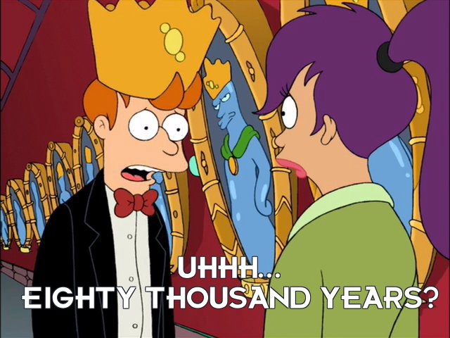 Philip J Fry: Uhhh... eighty thousand years?