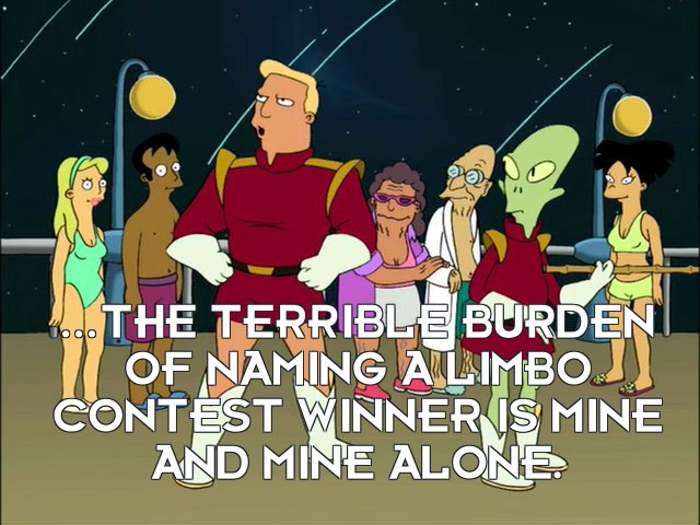 Zapp Brannigan: ...the terrible burden of naming a limbo contest winner is mine and mine alone.