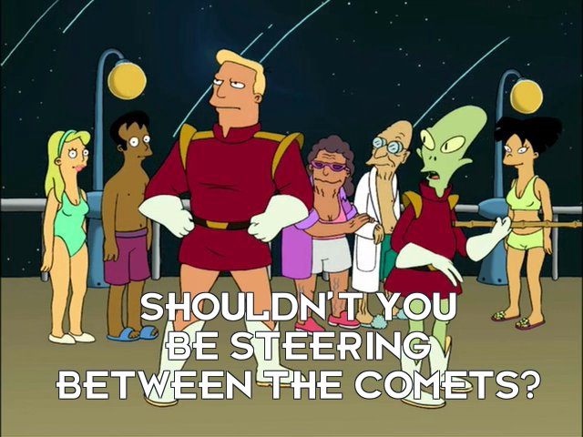 Kif Kroker: Shouldn't you be steering between the comets?