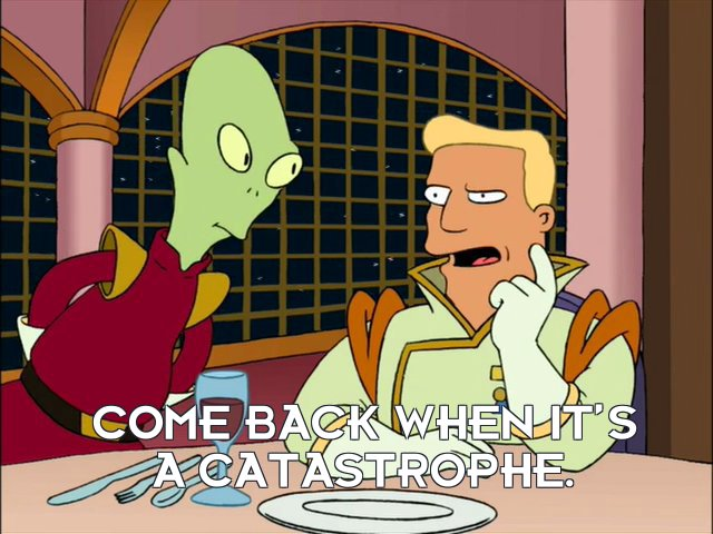 Zapp Brannigan: Come back when it's a catastrophe.