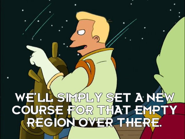 Zapp Brannigan: We'll simply set a new course for that empty region over there.