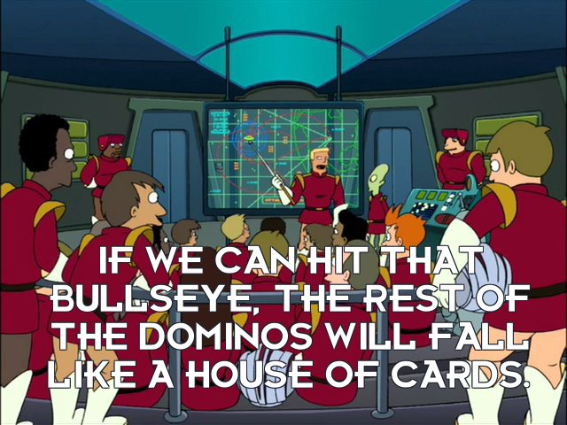 Zapp Brannigan: If we can hit that bullseye, the rest of the dominos will fall like a house of cards.