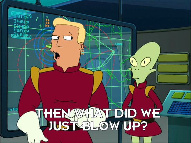 Zapp Brannigan: Then what did we just blow up?