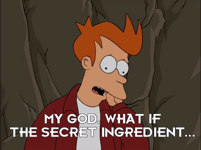 Philip J Fry: My god. What if the secret ingredient...