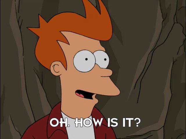 Philip J Fry: Oh. How is it?