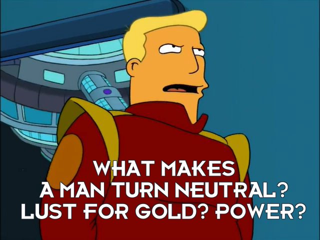 Zapp Brannigan: What makes a man turn neutral? Lust for gold? Power?