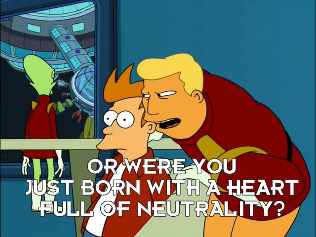 Zapp Brannigan: Or were you just born with a heart full of neutrality?