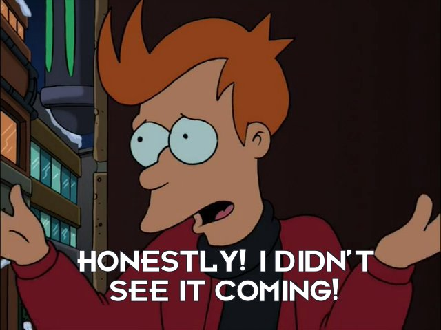 Philip J Fry: Honestly! I didn't see it coming!
