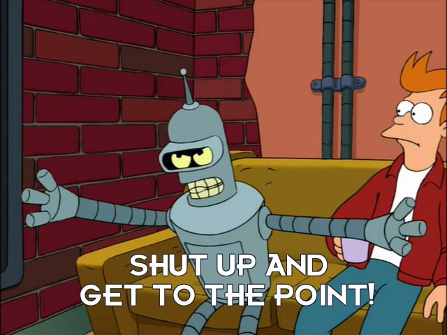 Bender Bending Rodriguez: Shut up and get to the point!