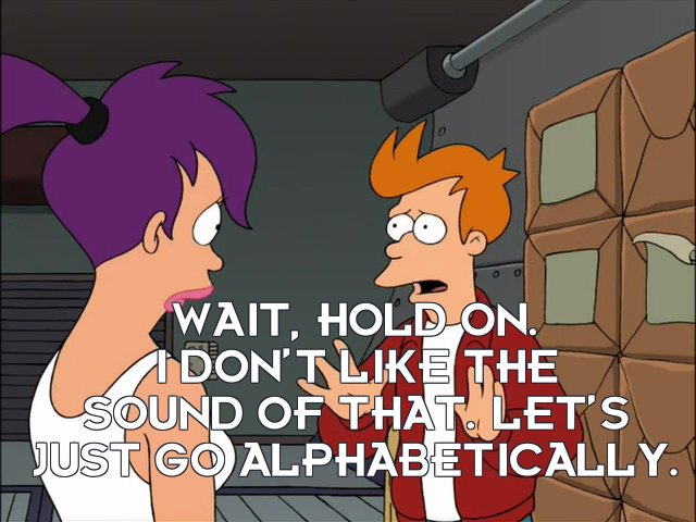 Philip J Fry: Wait, hold on. I don't like the sound of that. Let's just go alphabetically.