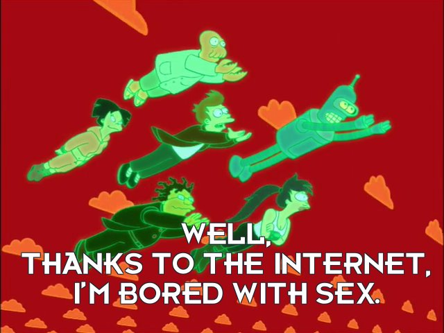 Philip J Fry: Well, thanks to the Internet, I'm bored with sex.