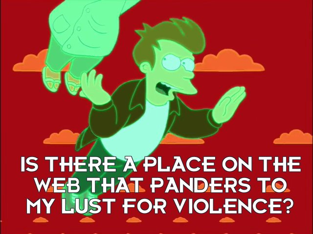Philip J Fry: Is there a place on the Web that panders to my lust for violence?