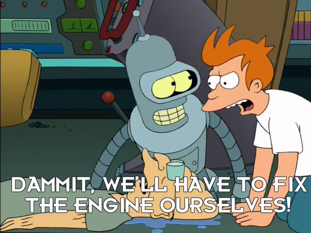 Philip J Fry: Dammit, we'll have to fix the engine ourselves!
