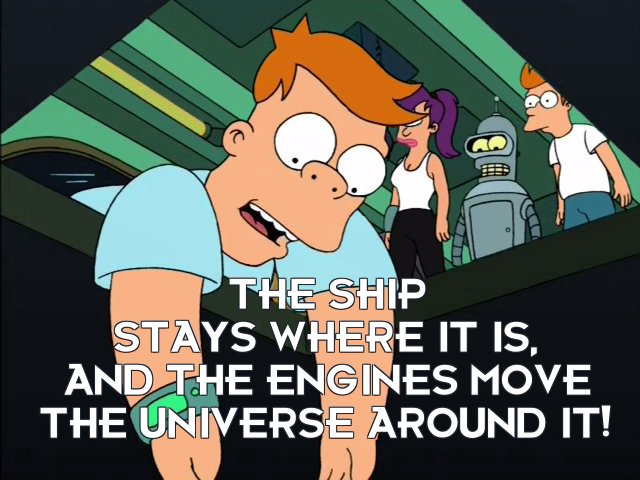 Cubert Farnsworth: The ship stays where it is, and the engines move the Universe around it!