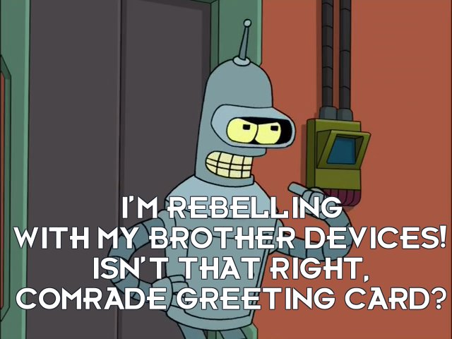 Bender Bending Rodriguez: I'm rebelling with my brother devices! Isn't that right, Comrade Greeting Card?