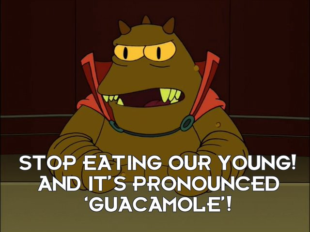 Lrrr: Stop eating our young! And it's pronounced 'guacamole'!