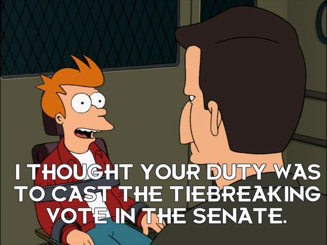 Philip J Fry: I thought your duty was to cast the tiebreaking vote in the Senate.
