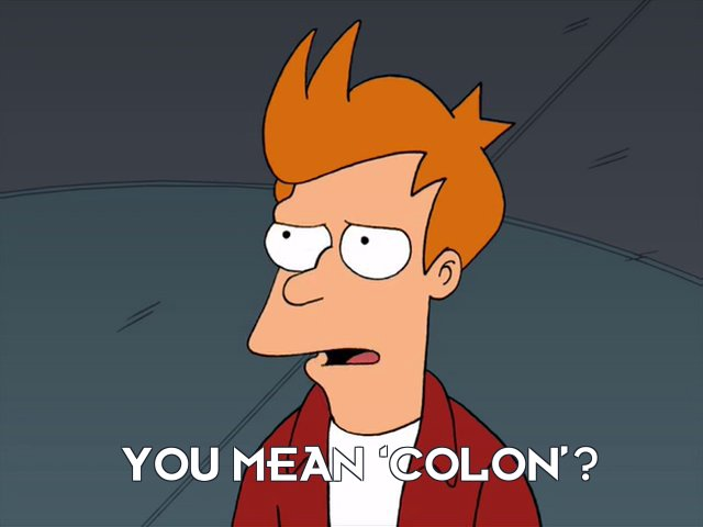 Philip J Fry: You mean 'colon'?