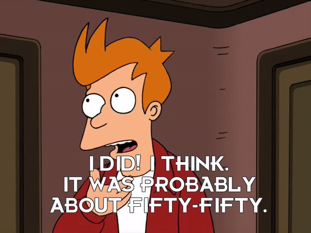 Philip J Fry: I did! I think. It was probably about fifty-fifty.