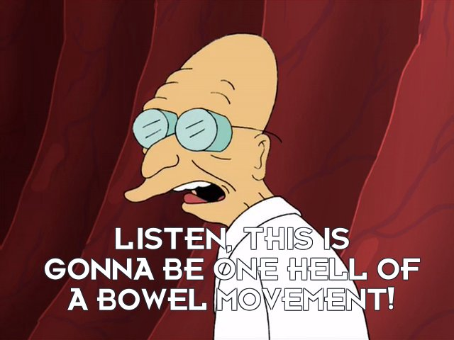 Prof Hubert J Farnsworth: Listen, this is gonna be one hell of a bowel movement!