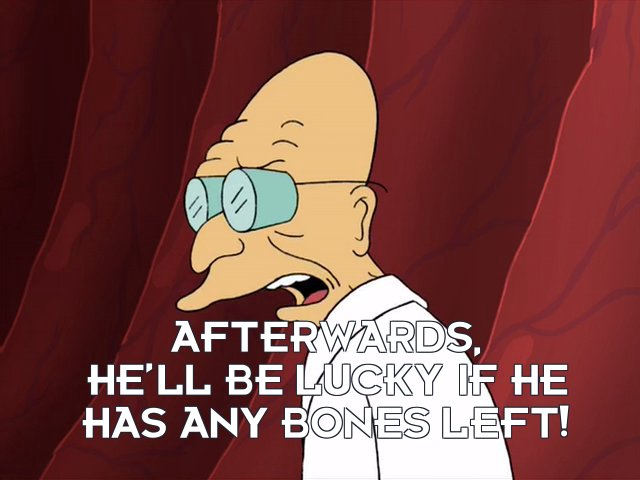 Prof Hubert J Farnsworth: Afterwards, he'll be lucky if he has any bones left!